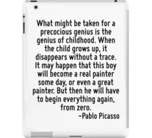 What might be taken for a precocious genius is the genius of childhood. When the child grows up, it disappears without a trace. It may happen that this boy will become a real painter some day, or eve iPad Case/Skin