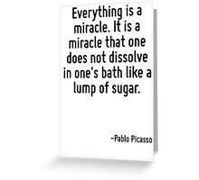 Everything is a miracle. It is a miracle that one does not dissolve in one's bath like a lump of sugar. Greeting Card