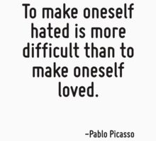 To make oneself hated is more difficult than to make oneself loved. by Quotr