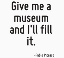 Give me a museum and I'll fill it. by Quotr