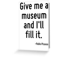 Give me a museum and I'll fill it. Greeting Card