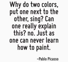 Why do two colors, put one next to the other, sing? Can one really explain this? no. Just as one can never learn how to paint. by Quotr