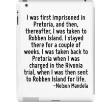 I was first imprisoned in Pretoria, and then, thereafter, I was taken to Robben Island. I stayed there for a couple of weeks. I was taken back to Pretoria when I was charged in the Rivonia trial, whe iPad Case/Skin