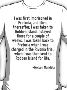 I was first imprisoned in Pretoria, and then, thereafter, I was taken to Robben Island. I stayed there for a couple of weeks. I was taken back to Pretoria when I was charged in the Rivonia trial, whe T-Shirt