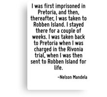 I was first imprisoned in Pretoria, and then, thereafter, I was taken to Robben Island. I stayed there for a couple of weeks. I was taken back to Pretoria when I was charged in the Rivonia trial, whe Canvas Print
