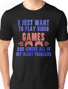 I just want to play video games Unisex T-Shirt