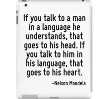 If you talk to a man in a language he understands, that goes to his head. If you talk to him in his language, that goes to his heart. iPad Case/Skin