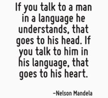 If you talk to a man in a language he understands, that goes to his head. If you talk to him in his language, that goes to his heart. by Quotr