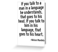 If you talk to a man in a language he understands, that goes to his head. If you talk to him in his language, that goes to his heart. Greeting Card