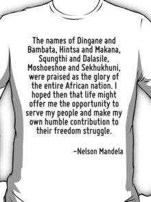 The names of Dingane and Bambata, Hintsa and Makana, Squngthi and Dalasile, Moshoeshoe and Sekhukhuni, were praised as the glory of the entire African nation. I hoped then that life might offer me th T-Shirt