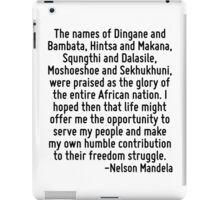 The names of Dingane and Bambata, Hintsa and Makana, Squngthi and Dalasile, Moshoeshoe and Sekhukhuni, were praised as the glory of the entire African nation. I hoped then that life might offer me th iPad Case/Skin
