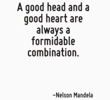 A good head and a good heart are always a formidable combination. by Quotr