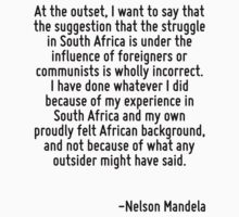 At the outset, I want to say that the suggestion that the struggle in South Africa is under the influence of foreigners or communists is wholly incorrect. I have done whatever I did because of my exp by Quotr