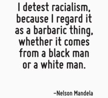 I detest racialism, because I regard it as a barbaric thing, whether it comes from a black man or a white man. by Quotr