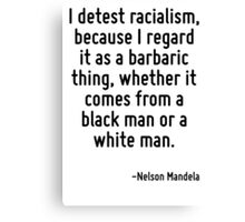 I detest racialism, because I regard it as a barbaric thing, whether it comes from a black man or a white man. Canvas Print