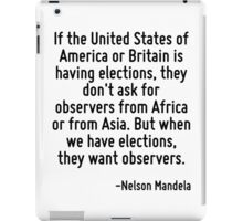 If the United States of America or Britain is having elections, they don't ask for observers from Africa or from Asia. But when we have elections, they want observers. iPad Case/Skin