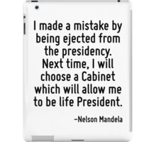I made a mistake by being ejected from the presidency. Next time, I will choose a Cabinet which will allow me to be life President. iPad Case/Skin