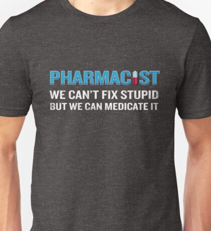 Pharmacist Can't FIx Stupid But Can Medicate It Funny Unisex T-Shirt