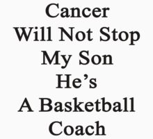 Cancer Will Not Stop My Son He's A Basketball Coach  by supernova23
