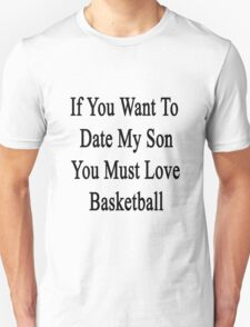 If You Want To Date My Son You Must Love Basketball  Unisex T-Shirt