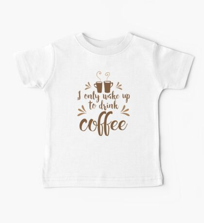 I only wake up to drink coffee Baby Tee