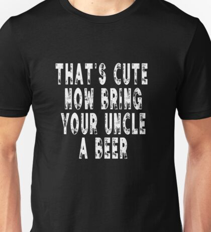 That's Cute Now Go Get Uncle A Beer Funny Quote Gift Unisex T-Shirt