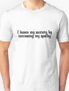 I lessen my anxiety by increasing my apathy  T-Shirt