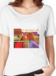 Sit Down And Shut Up Women's Relaxed Fit T-Shirt