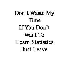 Don't Waste My Time If You Don't Want To Learn Statistics Just Leave  Photographic Print