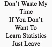 Don't Waste My Time If You Don't Want To Learn Statistics Just Leave  by supernova23