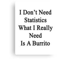 I Don't Need Statistics What I Really Need Is A Burrito  Canvas Print