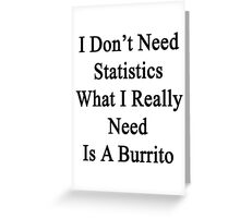 I Don't Need Statistics What I Really Need Is A Burrito  Greeting Card