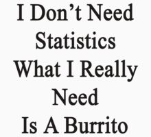 I Don't Need Statistics What I Really Need Is A Burrito  by supernova23