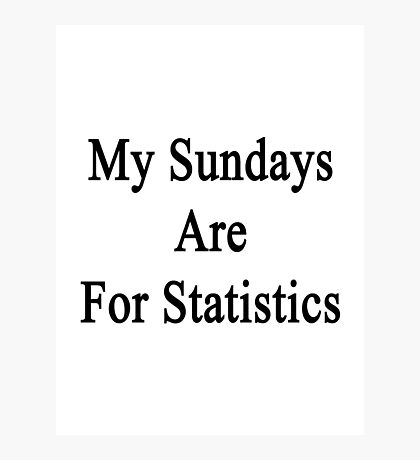 My Sundays Are For Statistics  Photographic Print