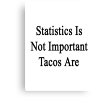 Statistics Is Not Important Tacos Are  Canvas Print