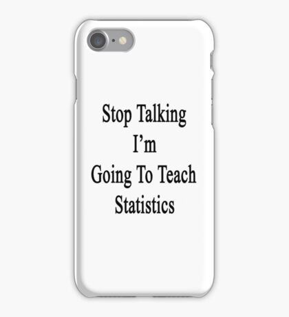 Stop Talking I'm Going To Teach Statistics  iPhone Case/Skin