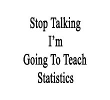 Stop Talking I'm Going To Teach Statistics  Photographic Print
