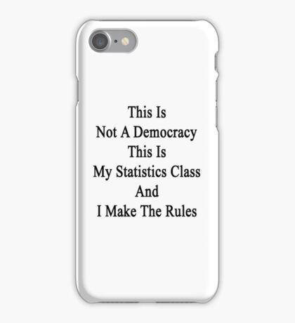 This Is Not A Democracy This Is My Statistics Class And I Make The Rules  iPhone Case/Skin