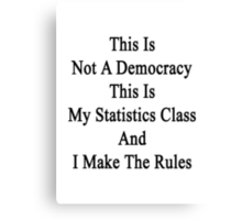 This Is Not A Democracy This Is My Statistics Class And I Make The Rules  Canvas Print