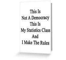 This Is Not A Democracy This Is My Statistics Class And I Make The Rules  Greeting Card