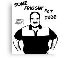 Some Friggin Fat Dude Canvas Print