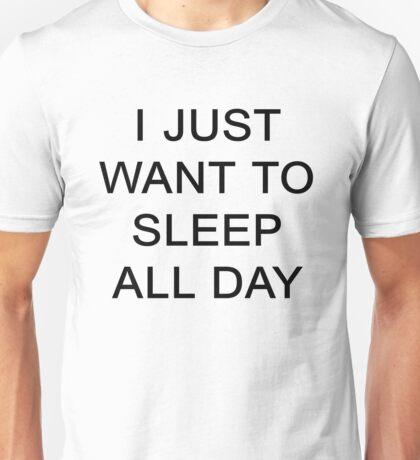 I JUST WANT TO SLEEP ALL DAY Unisex T-Shirt