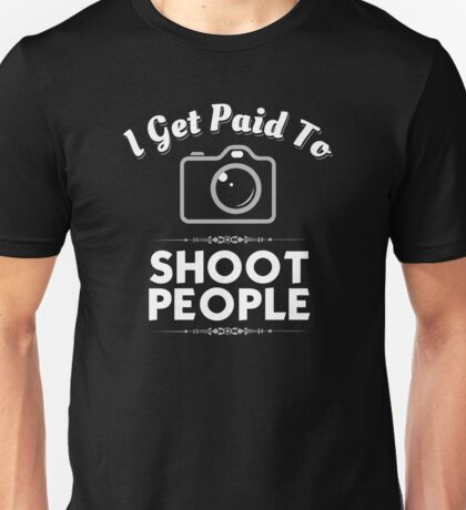 I Get Paid To Shoot People -Funny Photographer Shirt Unisex T-Shirt