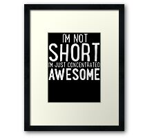 I'm Not SHORT - I'm Just Concentrated AWESOME T Shirt Framed Print