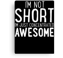 I'm Not SHORT - I'm Just Concentrated AWESOME T Shirt Canvas Print