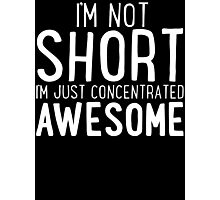 I'm Not SHORT - I'm Just Concentrated AWESOME T Shirt Photographic Print