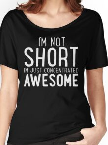 I'm Not SHORT - I'm Just Concentrated AWESOME T Shirt Women's Relaxed Fit T-Shirt