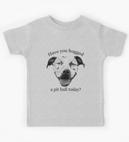 Have you hugged a Pit Bull today? Kids Tee