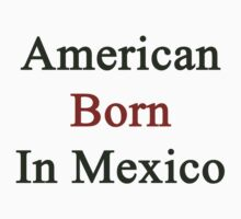 American Born In Mexico by supernova23