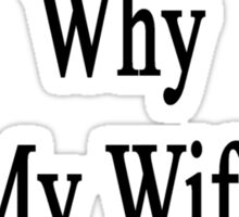 If I'm So Dumb Why Is My Wife A Writer?  Sticker